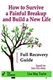 How to Survive a Painful Breakup and Build a New Life: the Full Recovery Guide for Women