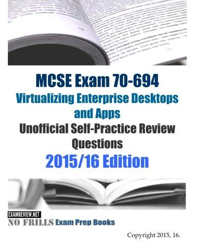 MCSE Exam 70-694 Virtualizing Enterprise Desktops and Apps Unofficial Self-Practice Review Questions: 2015/16 Edition