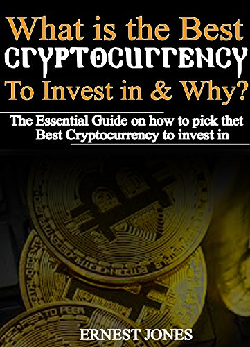 WHAT IS THE BEST CRYPTOCURRENCY TO INVEST IN AND WHY?: The essential guide on how to pick the best cryptocurrency to invest in
