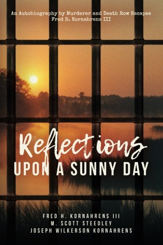 Reflections Upon A Sunny Day: An Autobiography by Murderer and Death Row Escapee Fred H. Kornahrens III (Volume 1)