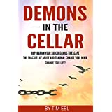 Demons in the Cellar: Reprogram Your Subconscious to Escape the Shackles of Abuse and Trauma - Change Your Mind, Change Your Life!