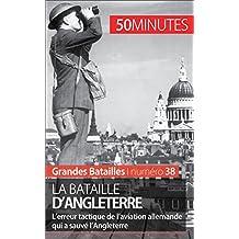 La bataille d'Angleterre: L'erreur tactique de l'aviation allemande qui a sauvé l'Angleterre (Grandes Batailles t. 38) (French Edition)