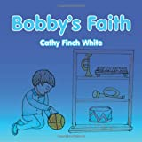 Bobby's Faith, Cathy Finch White, 1467061557
