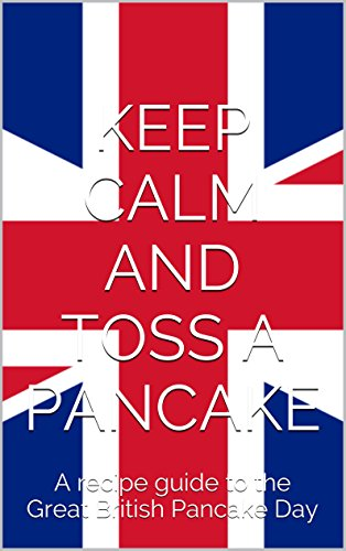 KEEP CALM AND TOSS A PANCAKE: A recipe guide to the Great British Pancake Day