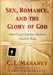 Sex, Romance, and the Glory of God (With a word to wives from Carolyn Mahaney): What Every Christian Husband Needs to Know