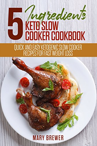 5 Ingredients Keto Slow Cooker Cookbook: Quick And Easy Ketogenic Slow Cooker Recipes For Fast Weight Loss by Mary  Brewer