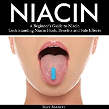 Niacin: A Beginner's Guide to Niacin. Understanding Niacin Flush, Benefits and Side Effects Audiobook by Tony Barnett Narrated by John Hays