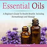 Essential Oils: A Beginner's Guide to Health Benefits Including Aromatherapy and Massage | Octavia Mar