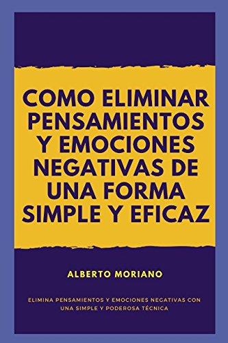COMO ELIMINAR PENSAMIENTOS Y EMOCIONES NEGATIVAS DE UNA FORMA SIMPLE Y EFICAZ (Spanish Edition) [Alberto Moriano] (Tapa Blanda)