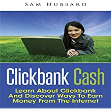 Clickbank Cash: Learn about Clickbank and Discover Ways to Earn Money from the Internet