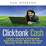 Clickbank Cash: Learn about Clickbank and Discover Ways to Earn Money from the Internet | Sam Hubbard