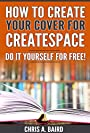 How To Create Your Cover For CreateSpace: Do It Yourself For Free! (CreateSpace, Self Publishing, Kindle, Authors)