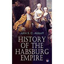 History of the Habsburg Empire: Rise and Decline of the Great Dynasty: The Founder - Rhodolph's Election as Emperor, Religious Strife in Europe, Charles ... The French Revolution & European Coalition