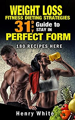 Weight Loss:Tired of looking for what to eat to lose weight? Here is an answer!A 31 Day Guide To Stay Healthy And In Perfect Form.Quick & Easy Recipes, Health, Fitness & Dieting Kindle