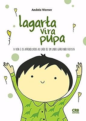Lagarta Vira Pupa: A vida e os aprendizados ao lado de um lindo garotinho autista. by Andréa Werner
