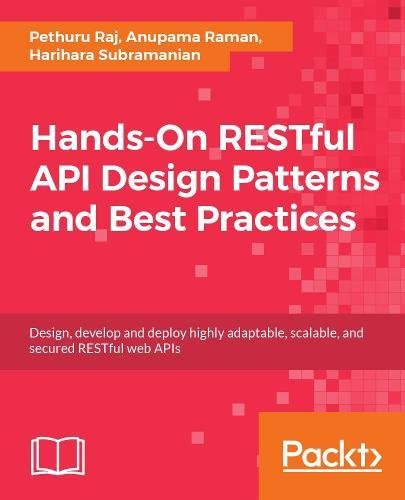 Hands-On RESTful API Design Patterns and Best Practices: Design, develop and deploy highly adaptable, scalable, and secured RESTful web APIs