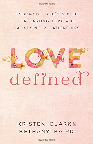 Love Defined: Embracing God's Vision for Lasting Love and Satisfying Relationships [Clark, Kristen - Baird, Bethany] (Tapa Blanda)
