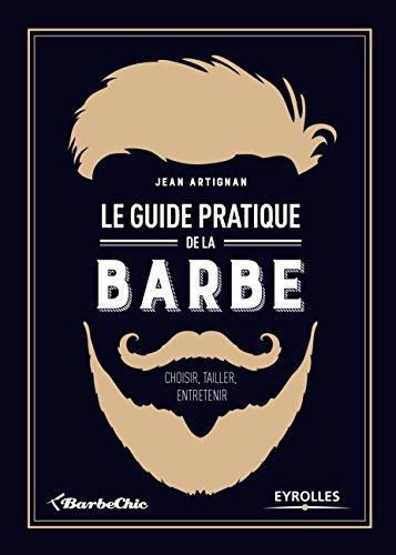 Le Guide Pratique De La Barbe - Choisir, Tailler, Entretenir  Practical Beard Guide  French Edition