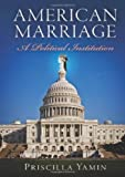 American Marriage : A Political Institution, Priscilla Yamin, 0812244249