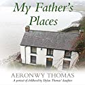 My Father's Places Audiobook by Aeronwy Thomas Narrated by Noni Lewis