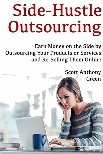 Side-Hustle Outsourcing: Earn Money on the Side by Outsourcing Your Products or Services and Re-Selling Them Online