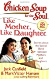 Chicken Soup for the Soul - Like Mother, Like Daughter, Jack L. Canfield and Mark Victor Hansen, 1935096079