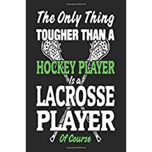 The Only Thing Tougher Than A Hockey Player Is A Lacrosse Player Of Course: Lined Notebook Journal To Write In