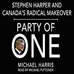 Party of One: Stephen Harper and Canada's Radical Makeover | Michael Harris