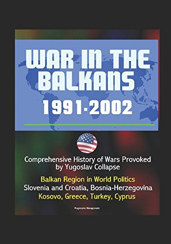 War in the Balkans, 1991-2002 - Comprehensive History of Wars Provoked by Yugoslav Collapse: Balkan Region in World Politics, Slovenia and Croatia, Bosnia-Herzegovina, Kosovo, Greece, Turkey, Cyprus