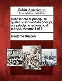 Delle Lettere Di Principi, le Quali o Si Scriuono Da Principi, o a Principi, o Ragionano Di Principi, Girolamo Ruscelli, 127570171X