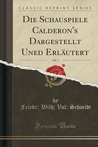 Die Schauspiele Calderon's Dargestellt Uned Erläutert, Vol. 1 (Classic Reprint) (German Edition)