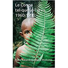 Le Congo tel-que-je-l'ai vu,  1960-1990: Les mille et un anecdotes pour  rire (French Edition)