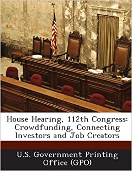 Amazon | House Hearing, 112th Congress: Crowdfunding, Connecting Investors  And Job Creators | U S Government Printing Office (Gpo) | Education U0026  Reference