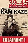 39-45 J'étais un Kamikaze: Les révélations d'un pilote de l'Armée de l'Air japonaise (39-45 Carnets de guerre) par Kuwahara