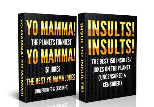 Jokes For Adults Box Set #1: Yo Mamma! Yo Mamma! The Best 150 Yo Mamma Jokes on the Planet (Uncensored & Censored) + Insults! Insults! The Best 150 Insults/Jokes ... for Teens, jokes for kids, One Liners) (The Best Yo Moma Jokes)