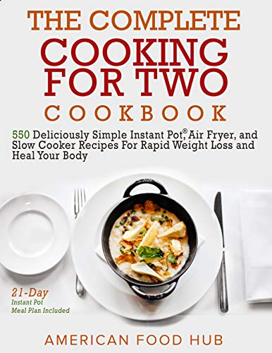 The Complete Cooking for Two Cookbook: 550 Deliciously Simple Instant Pot®, Air Fryer, and Slow Cooker Recipes For Rapid Weight Loss and Heal Your Body (21-Day Instant Pot Meal Plan Included) by American Food Hub