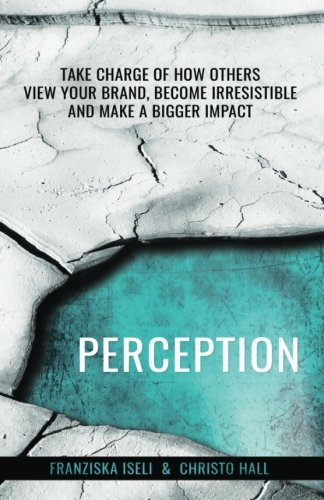 Perception: Take Charge of How Others View Your Brand, Become Irresistible, and Make a Bigger Impact