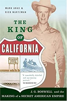 The King Of California: J.G. Boswell and the Making of A Secret American Empire by [Arax, Mark, Wartzman, Rick]
