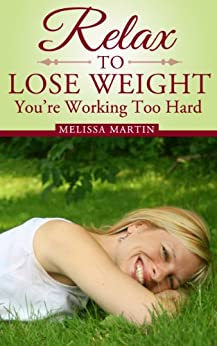 Relax to Lose Weight: How to Shed Pounds Without Starvation Dieting, Gimmicks or Dangerous Diet Pills, Using the Power of Sensible Foods, Water, Oxygen and Self-Image Psychology by [Martin, Melissa]