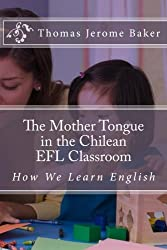 The Mother Tongue in the Chilean EFL Classroom: How We Learn English