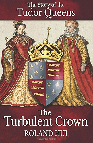 The Turbulent Crown: The Story of the Tudor Queens [Roland Hui] (Tapa Blanda)