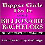 Bigger Girls Do It with Billionaire Bachelors: Short Erotic Romance | Ulriche Kacey Padraige