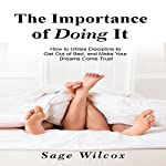 The Importance of Doing It: How to Utilize Discipline to Get Out of Bed, and Make Your Dreams Come True | Sage Wilcox