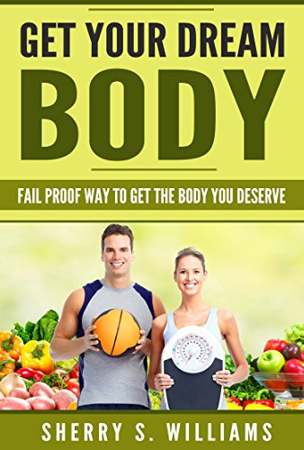 Get Your Dream Body: Fail Proof Way To Get The Body You Deserve (Weight Loss, Healthy Living, Proven Secrets, Celebrate Your Body) (Best Way To Lose Weight And Get Toned)