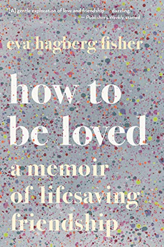 How To Be Loved: A Memoir of Lifesaving Friendship - Eva Hagberg Fisher