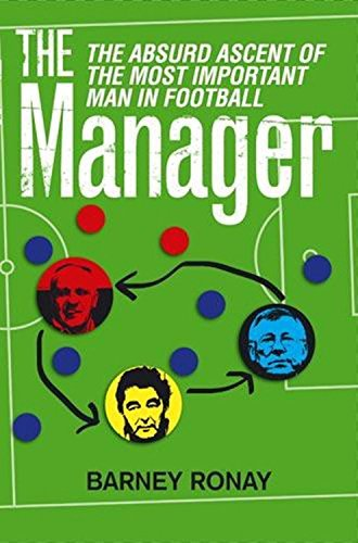 The Manager: The Absurd Ascent of the Most Important Man in Football by Barney Ronay (5-Aug-2010) Paperback