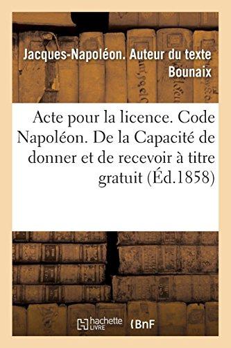 Acte Pour La Licence. Code Napoléon. de la Capacité de Donner Et de Recevoir À Titre Gratuit (French Edition)