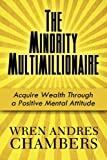The Minority Multimillionaire: Acquire Wealth Through a Positive Mental Attitude, Wren Andres Chambers, 1451292686