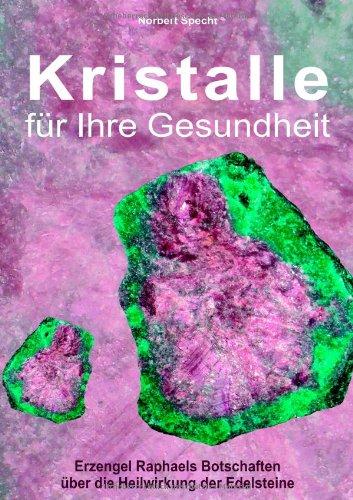 Kristalle für Ihre Gesundheit: Erzengel Raphaels Botschaften über die Heilwirkung der Edelsteine