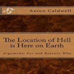 The Location of Hell Is Here on Earth: Arguments for and Reasons Why | Aaron Caldwell